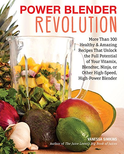 Power Blender Revolution: More Than 300 Healthy and Amazing Recipes That Unlock the Full Potential of Your Vitamix, Blendtec, Ninja, or Other High-Speed, High-Power Blender by Vanessa Simkins