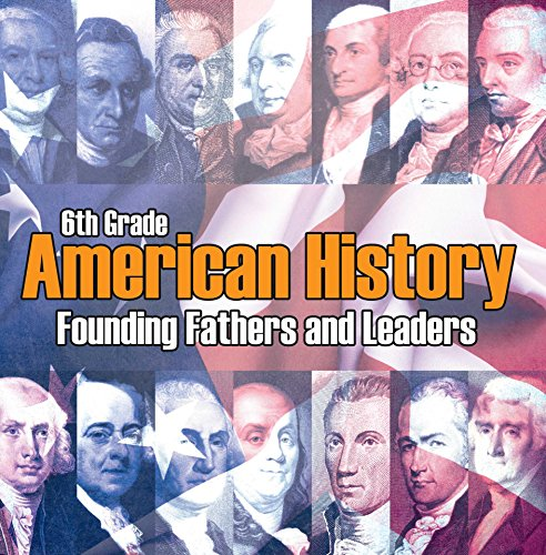 6th Grade American History: Founding Fathers and Leaders: American Revolution Kids Sixth Grade Books (Children's American Revolution History)