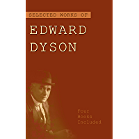 Selected Works of Edward Dyson: ('Hello, Soldier!', The Gold-Stealers, In The Roaring Fifties, The Missing Link, etc...)