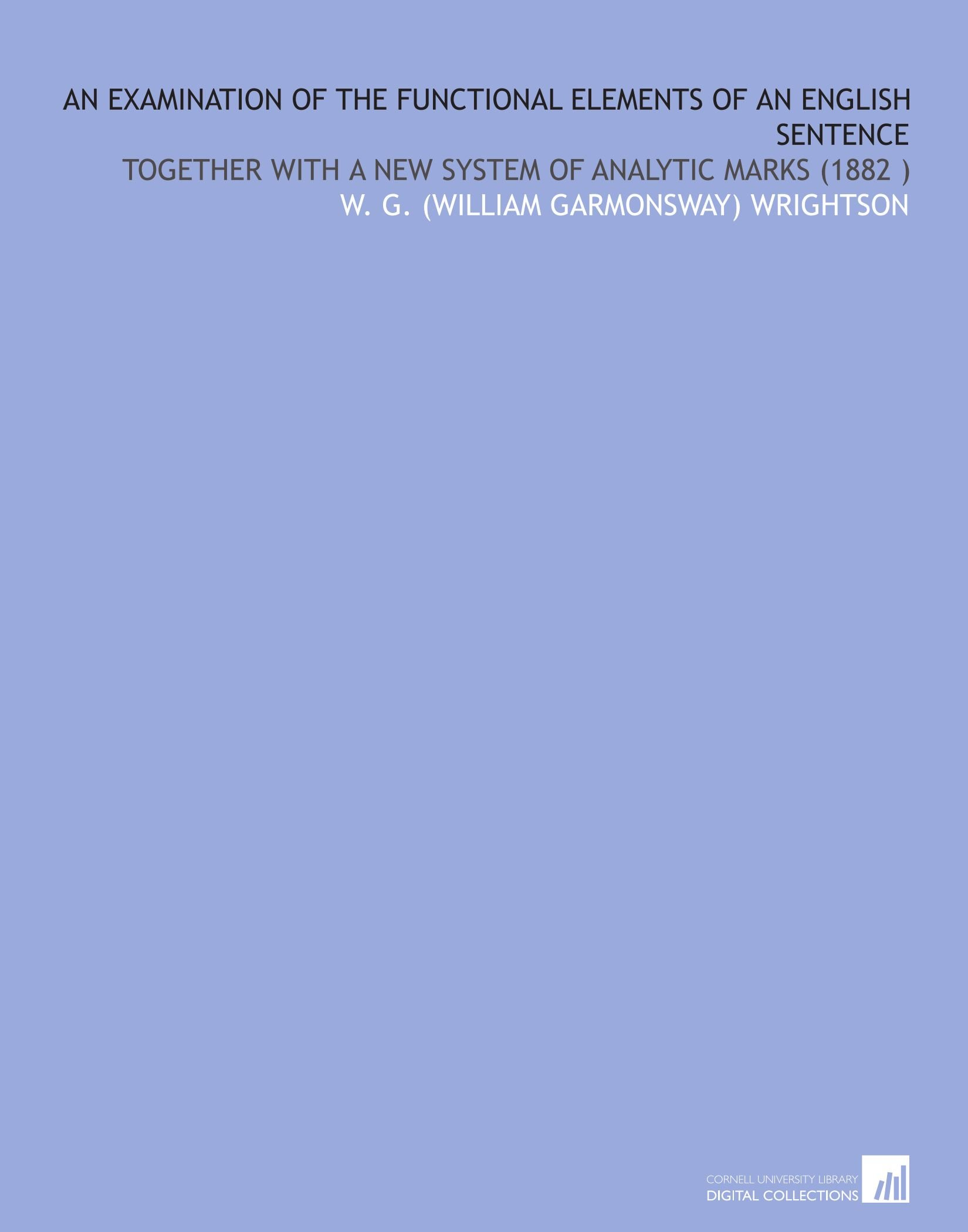 Download An Examination of the Functional Elements of an English Sentence: Together With a New System of Analytic Marks (1882 ) pdf epub