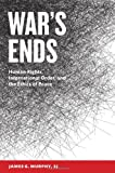 War's Ends : Human Rights, International Order, and the Ethics of Peace, Murphy, James G., 1626160279