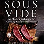 Sous Vide: The Modern Technique for Cooking Meals to Perfection | Michelle Jones