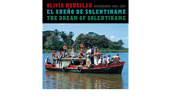 Olivia Heussler: El sueño de Solentiname / The Dream of Solentiname Photography Nicaragua, 1984-2007 (Spanish and English Edition): Olivia Heussler, ...