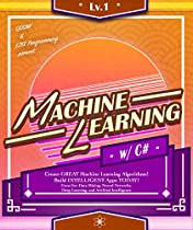 C#: MACHINE LEARNING, LVL 1:  CREATE GREAT MACHINE LEARNING ALGORITHMS! BUILD INTELLIGENT APPS TODAY! GREAT FOR: DATA MINING, NEURAL NETWORKS, DEEP LEARNING, ... INTELLIGENCE (MACHINE LEARNING SERIES)