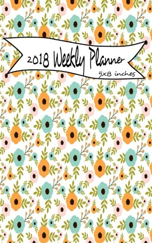 2018 Weekly Planner 5x8 Inches: Weekly Planner Calendar 2018 5 x 8 : Weekly Planner Journal 2018 : Calendar Schedule Organizer and Journal Notebook With Inspirational Quotes (8 X 5 Planner)