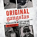 Original Gangstas: The Untold Story of Dr. Dre, Eazy-E, Ice Cube, Tupac Shakur, and the Birth of West Coast Rap | Ben Westhoff
