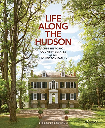 Life Along The Hudson: The Historic Country Estates of the Livingston Family by Rizzoli