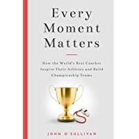 Every Moment Matters: How the World's Best Coaches Inspire Their Athletes and Build Championship Teams