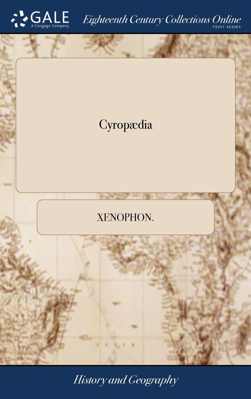 Cyropædia: Or, the Institution of Cyrus by Xenophon Translated from the Greek by the Late Honourable Maurice Ashley Esq: To Which Is Prefixed, a ... Honourable the Lady Elizabeth Harris V 1 of 2