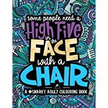 A Snarky Adult Colouring Book: Some People Need a High-Five, In the Face, With a Chair: A Unique, Sassy & Funny Antistress Coloring Gift for Men, ... Relaxation & Mindful Meditation) (Volume 2)