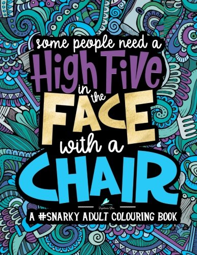 (A Snarky Adult Colouring Book: Some People Need a High-Five, In the Face, With a Chair (Volume)