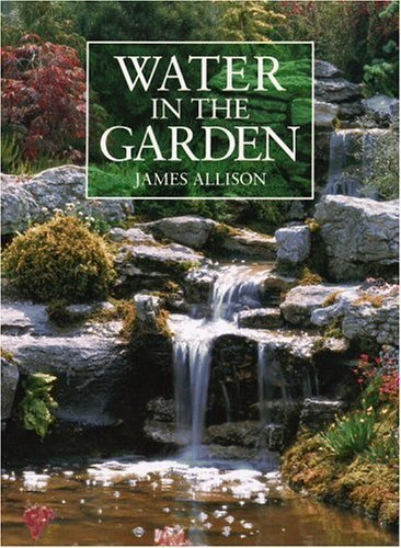 Water in the Garden: A Complete Guide to the Design and Installation of Ponds, Fountains, Streams, and Waterfalls by James Allison (1991-04-19) (Pond Installation Waterfall)