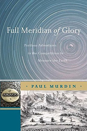 Full Meridian of Glory: Perilous Adventures in the Competition to Measure the Earth