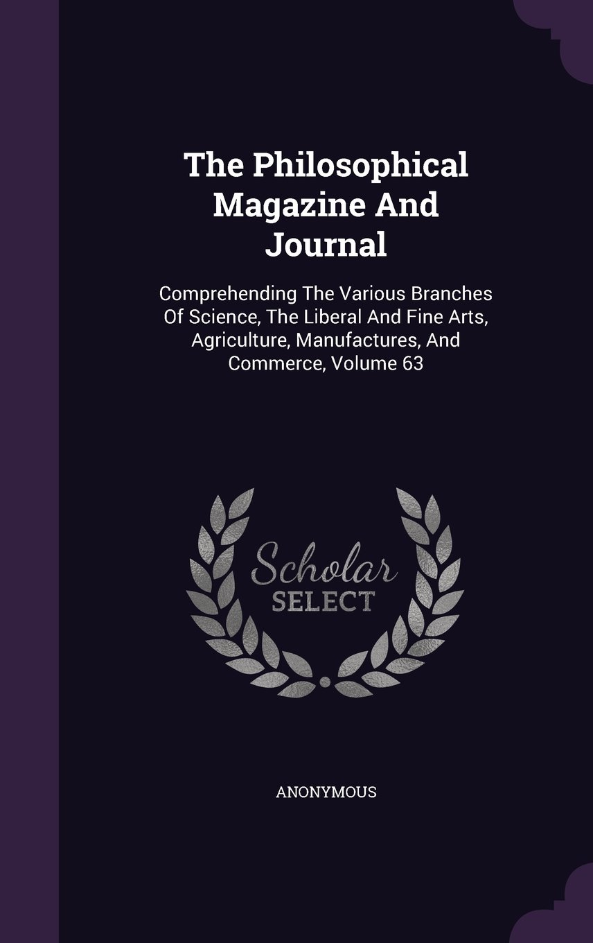 The Philosophical Magazine And Journal: Comprehending The Various Branches Of Science, The Liberal And Fine Arts, Agriculture, Manufactures, And Commerce, Volume 63 pdf