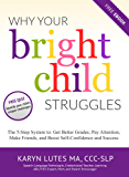 Why Your Bright Child Struggles: The 5-Step System to: Get Better Grades, Pay Attention, Make Friends, and Boost Self-Confidence and Success