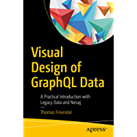 Visual Design of GraphQL Data: A Practical Introduction with Legacy Data and Neo4j (English Edition)