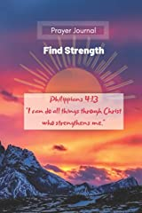 "Prayer Journal : Find Strength : Philippians 4:13 ""I can do all things through Christ who strengthens me."": Prayer, Reflection and Gratitude Notebook. ... reflections. (Prayer Journals for Everyone) Paperback"
