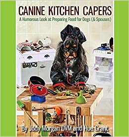 Canine Kitchen Capers: A Humorous Look At Preparing Food For Dogs (u0026  Spouses): Judy Morgan DVM, Hue Grant: 9780997250107: Amazon.com: Books
