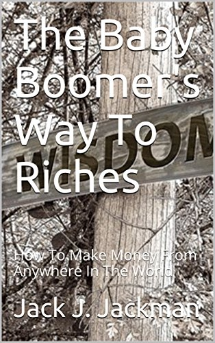 The Baby Boomer's Way To Riches: How To Make Money From Anywhere In The World (Business Baby)