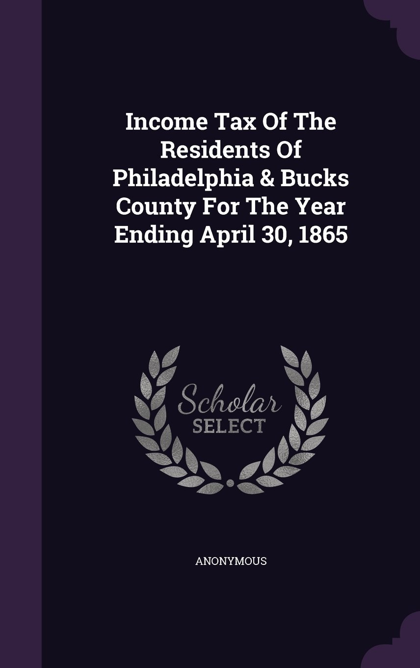 Income Tax Of The Residents Of Philadelphia & Bucks County For The Year Ending April 30, 1865 pdf
