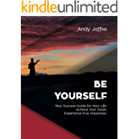 Be Yourself: Your Success Guide for Your Life. Achieve Your Goals. Experience true Happiness. (English Edition)