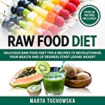 Raw Food Diet: Delicious Raw Food Diet Tips & Recipes to Revolutionize Your Health and (if Desired) Start Losing Weight    Marta Tuchowska