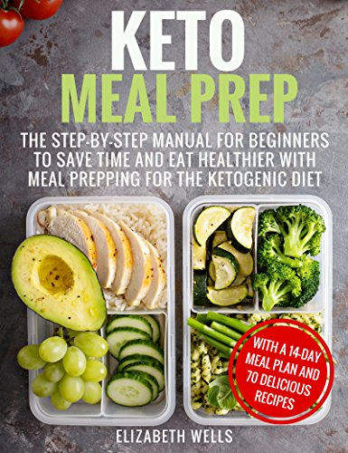 Keto Meal Prep: The Step-by-Step Manual for Beginners to Save Time and Eat Healthier with Meal Prepping for the Ketogenic Diet by Elizabeth Wells