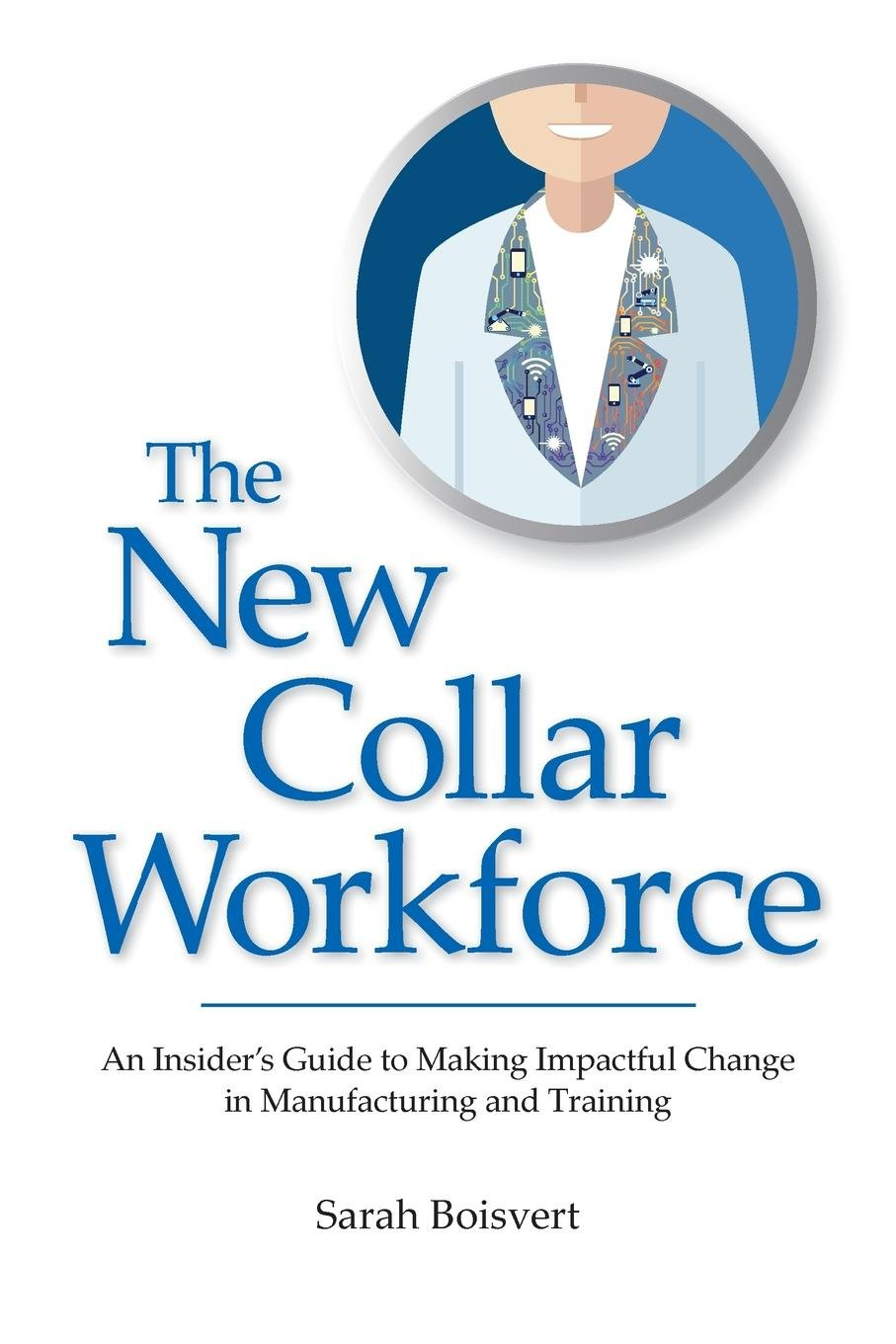 Download The New Collar Workforce: An Insider's Guide to Making Impactful Changes to Manufacturing and Training pdf