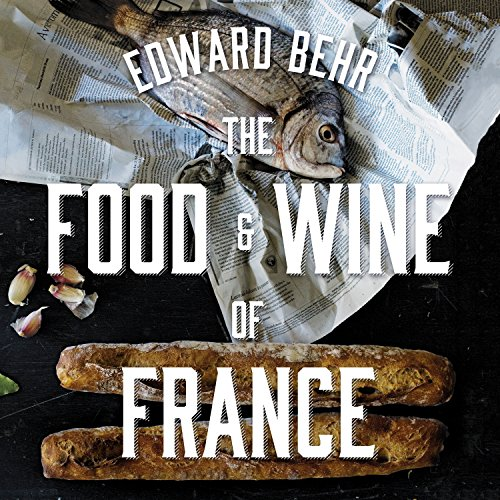 The Food and Wine of France: Eating and Drinking from Champagne to Provence by Edward Behr