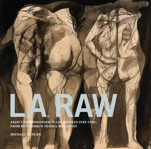 L.A. Raw: Abject Expressionism in Los Angeles, 1945-1980: From Rico Lebrun to Paul - Contemporary Collection Pasadena