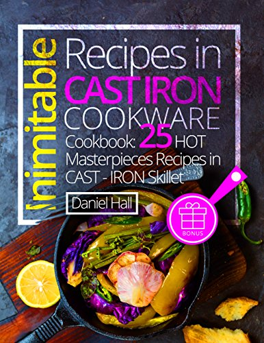 Inimitable recipes in cast iron cookware. Cookbook: 25 hot masterpieces recipes in cast - iron skillet. by [Hall, Daniel]