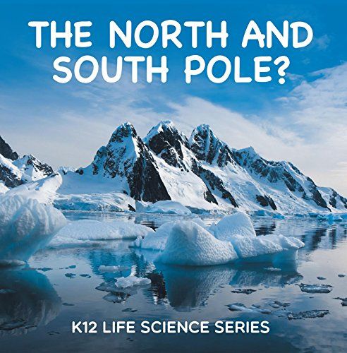 The North and South Pole? : K12 Life Science Series: Arctic Exploration and Antarctica Books (Children's Explore Polar Regions Books) (Different Kinds Of Animals And Their Habitats)