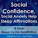 Social Confidence, Social Anxiety Help: Sleep Affirmations - 8 Hour Sleep Cycle Meditation Audiobook by Joel Thielke, Catherine Perry Narrated by Catherine Perry