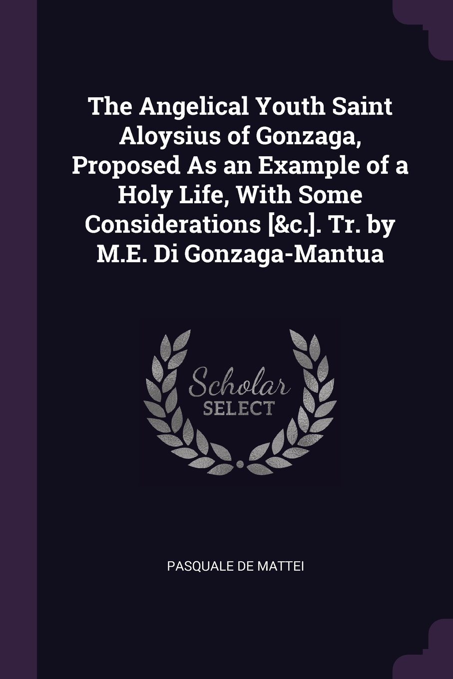 Download The Angelical Youth Saint Aloysius of Gonzaga, Proposed As an Example of a Holy Life, With Some Considerations [&c.]. Tr. by M.E. Di Gonzaga-Mantua pdf epub