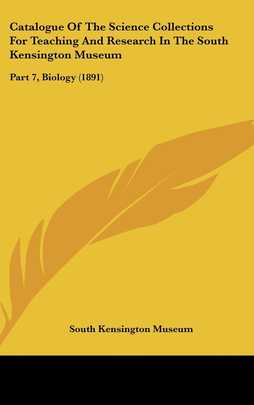 Download Catalogue Of The Science Collections For Teaching And Research In The South Kensington Museum: Part 7, Biology (1891) pdf epub