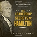 The Leadership Secrets of Hamilton: 7 Steps to Revolutionary Leadership from Alexander Hamilton and the Founding Fathers
