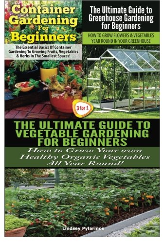 Container Gardening For Beginners & The Ultimate Guide to Greenhouse Gardening for Beginners & The Ultimate Guide to Vegetable Gardening for Beginners (Gardening Box Set) (Volume 21)