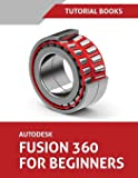 Autodesk Fusion 360 For Beginners: Part Modeling, Assemblies, and Drawings