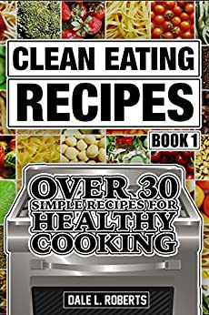 Clean Eating Recipes Book 1: Over 30 Simple Recipes for Healthy Cooking (Clean Food Diet Cookbook) by [Roberts, Dale L.]