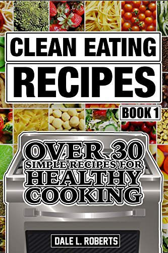 Clean Eating Recipes Book 1: Over 30 Simple Recipes for Healthy Cooking (Clean Food Diet Cookbook) (Cooking Diet)