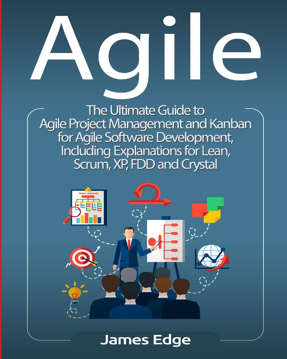 Agile The Ultimate Guide To Agile Project Management And Kanban For Agile Software Development Including Explanations For Lean Scrum Xp Fdd And Crystal Edge James 9781727480979 Amazon Com Books