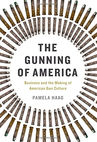 The-Gunning-of-America-Business-and-the-Making-of-American-Gun-Culture