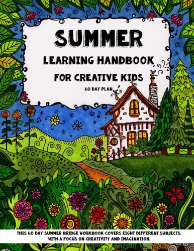 Summer Learning - Handbook For Creative Kids: This 60 Day Summer Bridge Workbook Covers Eight Different Subjects, with a Focus on Creativity and ... Nature Study, Art & Sneaky Math) (Volume 1)