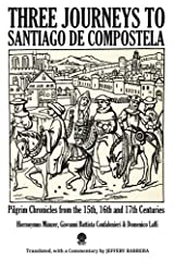 Three Journeys to Santiago de Compostela: Pilgrim Chronicles from the 15th, 16th and 17th Centuries Paperback