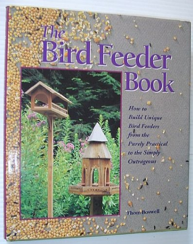 The Bird Feeder Book: How to Build Unique Bird Feeders from the Purely Practical to the Simply Outrageous