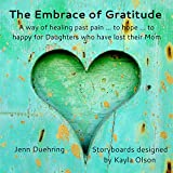 The Embrace of Gratitude: A Way of Healing Past Pain ... To Hope ... To Happy For Daughters Who Have Lost Their Mom (Mom Loss Survivors Series Book 1)