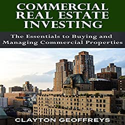 Commercial Real Estate Investing: The Essentials to Buying and Managing Commercial Properties