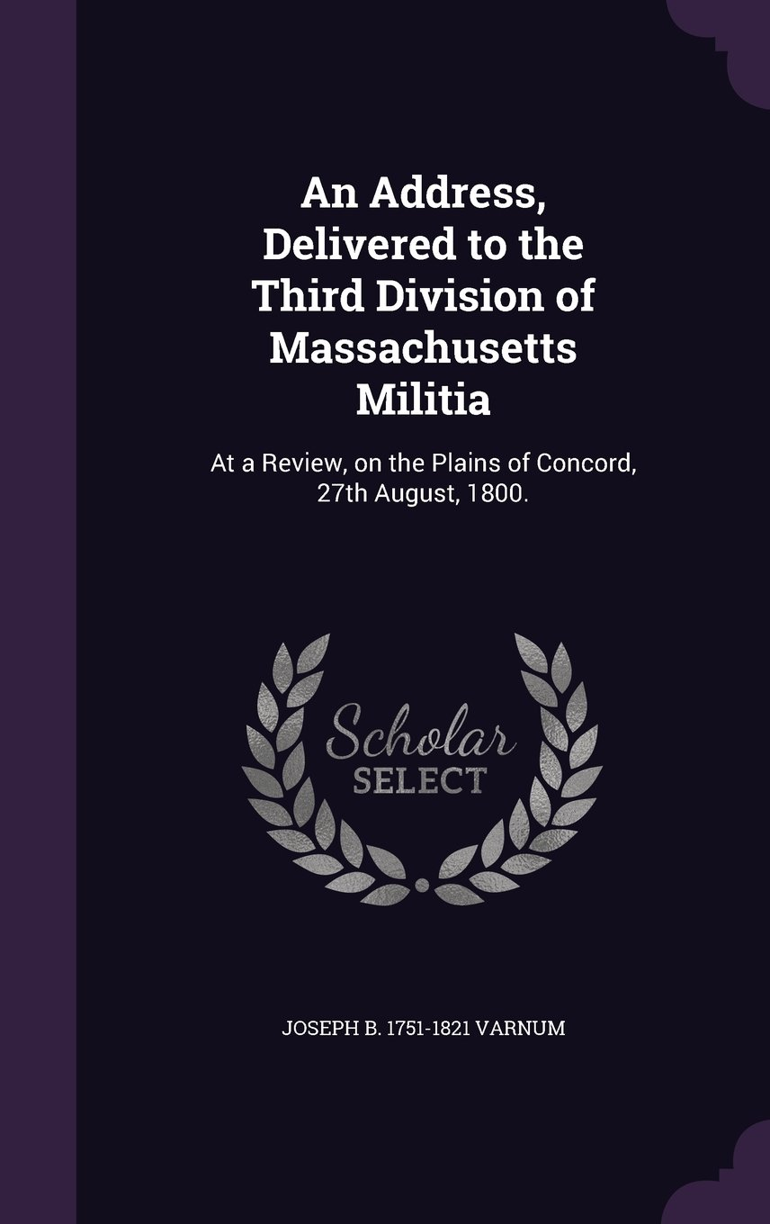 Read Online An Address, Delivered to the Third Division of Massachusetts Militia: At a Review, on the Plains of Concord, 27th August, 1800. ebook
