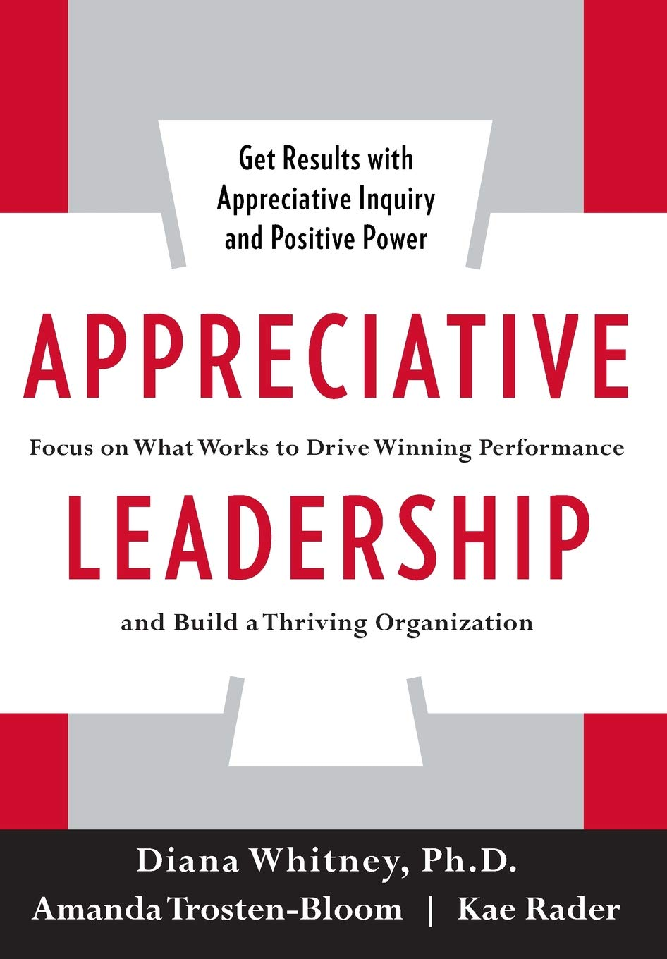 Appreciative Leadership: Focus on What Works to Drive Winning Performance  and Build a Thriving Organization: Diana Whitney, Amanda Trosten-Bloom, ...