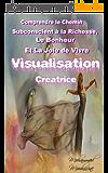 Visualisation Créatrice: Comprendre le Chemin Subconscient à la Richesse, le Bonheur et la Joie de Vivre              ( riche,visualisation mentale,visualisation positive,visualisation pratique)